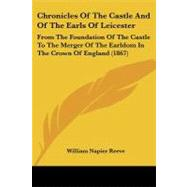 Chronicles of the Castle and of the Earls of Leicester : From the Foundation of the Castle to the Merger of the Earldom in the Crown of England (1867) by Reeve, William Napier, 9781104083465