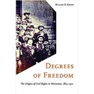 Degrees of Freedom: The Origins of Civil Rights in Minnesota, 1865-1912 by Green, William D., 9780816693467