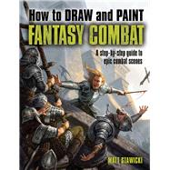 How to Draw and Paint Fantasy Combat: A Step-by-step Guide to Epic Combat Scenes by Stawicki, Matt, 9781438003467