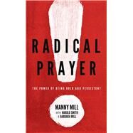 Radical Prayer The Power of Being Bold and Persistent by Mill, Manny M.; Smith, Harold; Mill, Barbara, 9780802413468