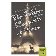 The Golden Moments of Paris: A Guide to the Paris of the 1920s by Baxter, John, 9780984633470
