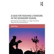 A Case for Teaching Literature in the Secondary School: Why Reading Fiction Matters in an Age of Scientific Objectivity and Standardization by Alsup,Janet, 9781138823471