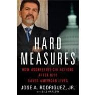 Hard Measures : How Aggressive CIA Actions after 9/11 Saved American Lives by Rodriguez, Jose A.; Harlow, Bill, 9781451663471