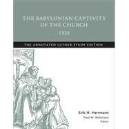 The Babylonian Captivity of the Church, 1520 by Luther, Martin; Herrmann, Erik H.; Robinson, Paul W., 9781506413471