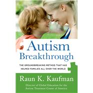Autism Breakthrough The Groundbreaking Method That Has Helped Families All Over the World by Kaufman, Raun K., 9781250063472