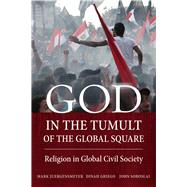 God in the Tumult of the Global Square: Religion in Global Civil Society by Juergensmeyer, Mark; Griego, Dinah; Soboslai, John, 9780520283473