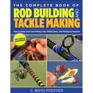 The Complete Book of Rod Building and Tackle Making by C. Boyd Pfeiffer, 9780762773473
