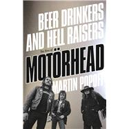 Beer Drinkers and Hell Raisers The Rise of Motörhead by Popoff, Martin, 9781770413474