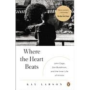 Where the Heart Beats John Cage, Zen Buddhism, and the Inner Life of Artists by Larson, Kay, 9780143123477