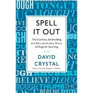 Spell It Out The Curious, Enthralling and Extraordinary Story of English Spelling by Crystal, David, 9781250003478