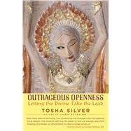 Outrageous Openness Letting the Divine Take the Lead by Silver, Tosha; Northrup, Christianne, 9781476793481