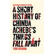 A Short History of Chinua Achebe's Things Fall Apart by Ochiagha, Terri, 9780821423486