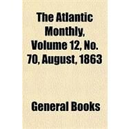 The Atlantic Monthly, Volume 12, No. 70, August, 1863 by , 9781153693486