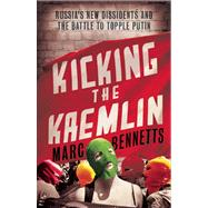 Kicking the Kremlin Russia's New Dissidents and the Battle to Topple Putin by Bennetts, Marc, 9781780743486