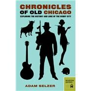 Chronicles of Old Chicago: Exploring the History and Lore of the Windy City by Selzer, Adam, 9780984633487