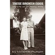 These Broken Eggs: My Life As an Army Wife by Frutiger, Laverne, 9781426923487