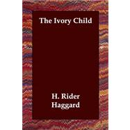 The Ivory Child by Haggard, H. Rider, 9781406803488
