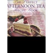 The Perfect Afternoon Tea Recipe Book More than 160 classic recipes for sandwiches, pretty cakes and bakes, biscuits, bars, pastries, cupcakes, celebration cakes and glorious gateaux, with 650 photographs by Wild, Antony, 9780754823490
