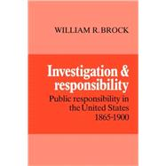 Investigation and Responsibility: Public Responsibility in the United States, 1865–1900 by William R. Brock, 9780521093491