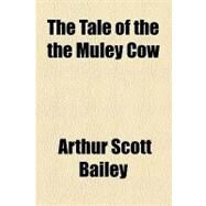 The Tale of the the Muley Cow by Bailey, Arthur Scott, 9781153783491