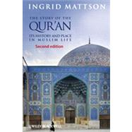 The Story of the Qur'an Its History and Place in Muslim Life by Mattson, Ingrid, 9780470673492