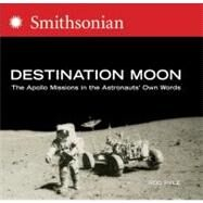 Destination Moon: The Apollo Missions in the Astronauts' Own Words by Pyle, Rod, 9780060873493