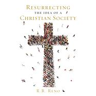 Resurrecting the Idea of a Christian Society by Reno, R. R., 9781621573494