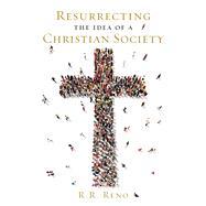 Resurrecting the Idea of a Christian Society by Reno, R. R., 9781621573494