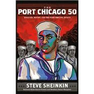 The Port Chicago 50 Disaster, Mutiny, and the Fight for Civil Rights by Sheinkin, Steve, 9781250073495
