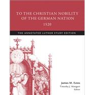 To the Christian Nobility of the German Nation, 1520 by Luther, Martin; Estes, James M.; Wengert, Timothy J., 9781506413495