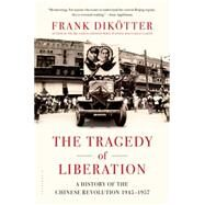 The Tragedy of Liberation A History of the Chinese Revolution 1945-1957 by Dikötter, Frank, 9781620403495