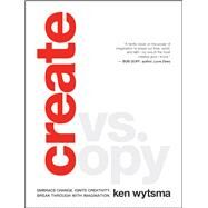 Create vs. Copy Embrace Change. Ignite Creativity. Break Through with Imagination. by Wytsma, Ken, 9780802413499