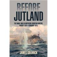 Before Jutland: The Naval War in Northern European Waters, August 1914-february 1915 by Goldrick, James, 9781591143499