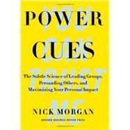 Power Cues: The Subtle Science of Leading Groups, Persuading Others, and Maximizing Your Personal Impact by Morgan, Nick, 9781422193501