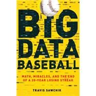 Big Data Baseball Math, Miracles, and the End of a 20-Year Losing Streak by Sawchik, Travis, 9781250063502