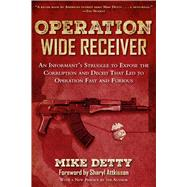 Operation Wide Receiver: An Informant's Struggle to Expose the Corruption and Deceit That Led to Operation Fast and Furious by Detty, Mike; Attkisson, Sharyl, 9781632203502