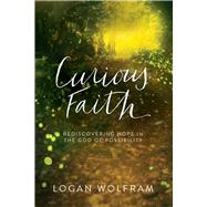 Curious Faith Rediscovering Hope in the God of Possibility by Wolfram, Logan, 9780781413503