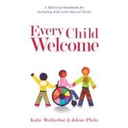 Every Child Welcome: A Ministry Handbook for Including Kids With Special Needs by Wetherbee, Katie; Philo, Jolene, 9780825443503