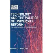 Technology and the Politics of University Reform The Social Shaping of Online Education by Hamilton, Edward C., 9781137503503