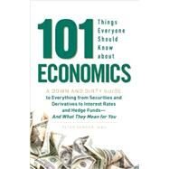 101 Things Everyone Should Know about Economics : A Down and Dirty Guide to Everything from Securities and Derivatives to Interest Rates and Hedge Funds - And W