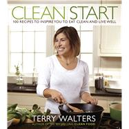 Clean Start 100 Recipes to Inspire You to Eat Clean and Live Well by Walters, Terry, 9781454913504