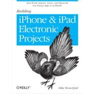 Building Iphone and Ipad Electronic Projects: Real-world Arduino, Sensor, and Bluetooth Low Energy Apps in Techbasic by Westerfield, Mike, 9781449363505