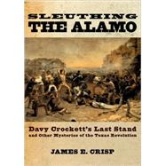 Sleuthing the Alamo Davy Crockett's Last Stand and Other Mysteries of the Texas Revolution by Crisp, James E., 9780195163506