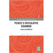 PeirceÆs Speculative Grammar: Logic as Semiotics by Bellucci,Francesco, 9780415793506