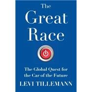 The Great Race The Global Quest for the Car of the Future by Tillemann, Levi, 9781476773506
