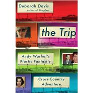 The Trip Andy Warhol's Plastic Fantastic Cross-Country Adventure by Davis, Deborah, 9781476703510