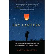 Sky Lantern The Story of a Father's Love and the Healing Power of a Simple Letter by Mikalatos, Matt, 9781501123511