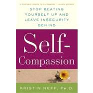 Self-Compassion : Stop Beating Yourself up and Leave Insecurity Behind by Neff, Kristin, Ph.D., 9780061733512