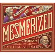 Mesmerized: How Ben Franklin Solved a Mystery That Baffled All of France by Rockliff, Mara; Bruno, Iacopo, 9780763663513