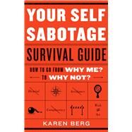 Your Self Sabotage Survival Guide: How to Go from Why Me? to Why Not? by Berg, Karen, 9781601633514
